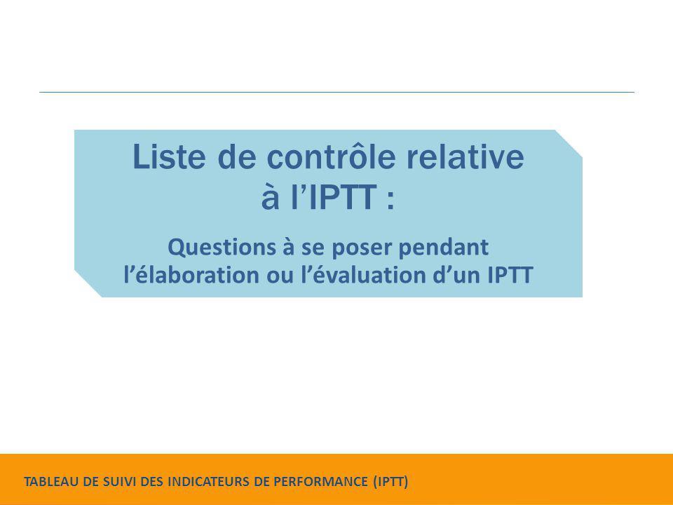 Liste de contrôle relative à l'IPTT : Questions à se poser pendant l'élaboration ou l'évaluation d'un IPTT TABLEAU DE SUIVI DES INDICATEURS DE PERFORM