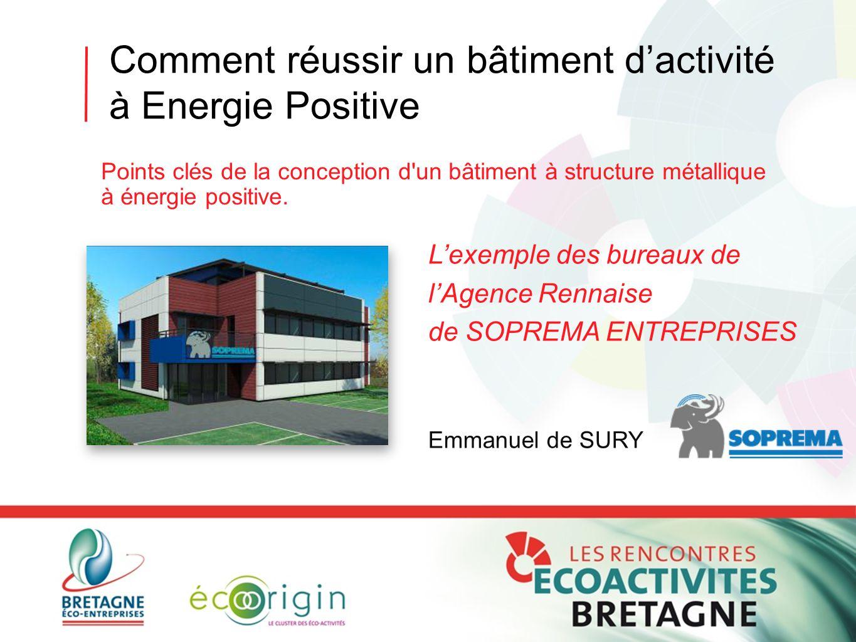 Comment réussir un bâtiment d'activité à Energie Positive L'exemple des bureaux de l'Agence Rennaise de SOPREMA ENTREPRISES Emmanuel de SURY Points cl