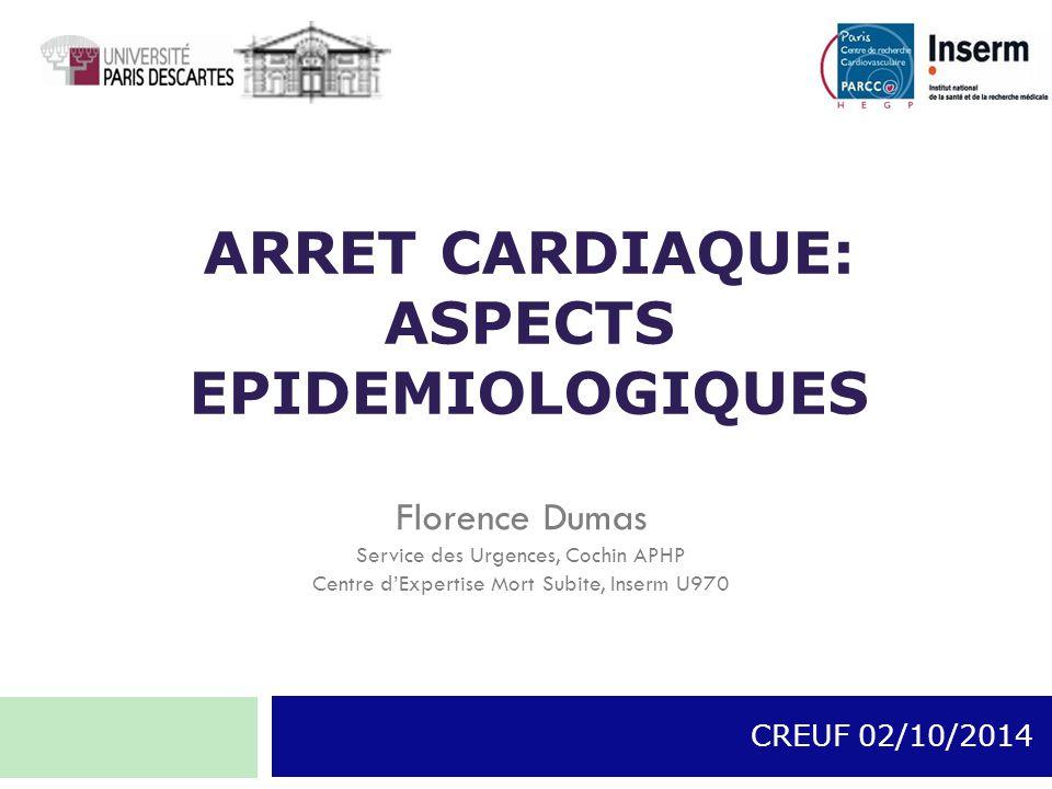 ARRET CARDIAQUE: ASPECTS EPIDEMIOLOGIQUES CREUF 02/10/2014 Florence Dumas Service des Urgences, Cochin APHP Centre d'Expertise Mort Subite, Inserm U97