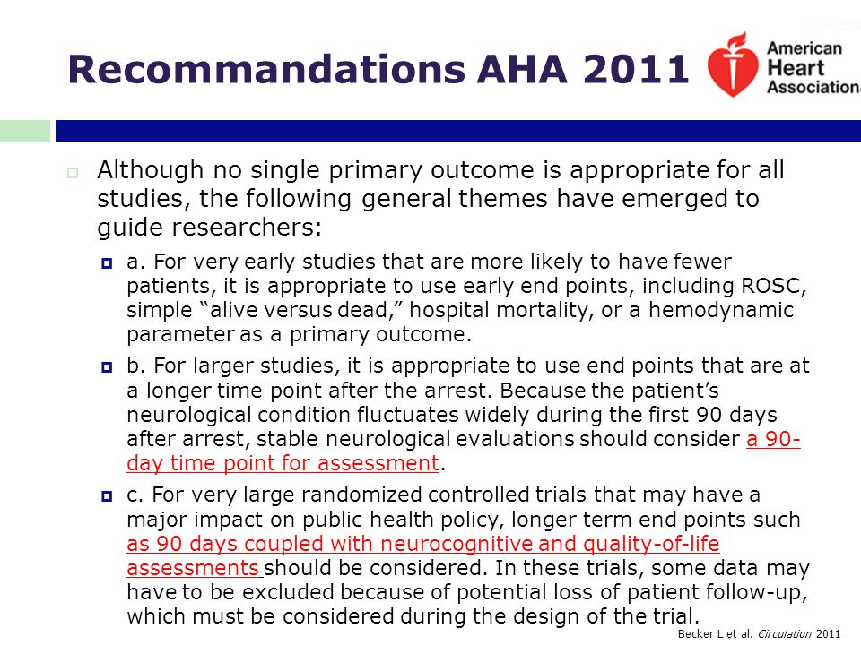 Recommandations AHA 2011  Although no single primary outcome is appropriate for all studies, the following general themes have emerged to guide resea