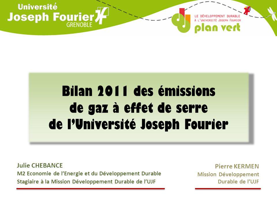 Bilan 2011 des émissions de gaz à effet de serre de l'Université Joseph Fourier Julie CHEBANCE M2 Economie de l'Energie et du Développement Durable Stagiaire à la Mission Développement Durable de l'UJF Pierre KERMEN Mission Développement Durable de l'UJF