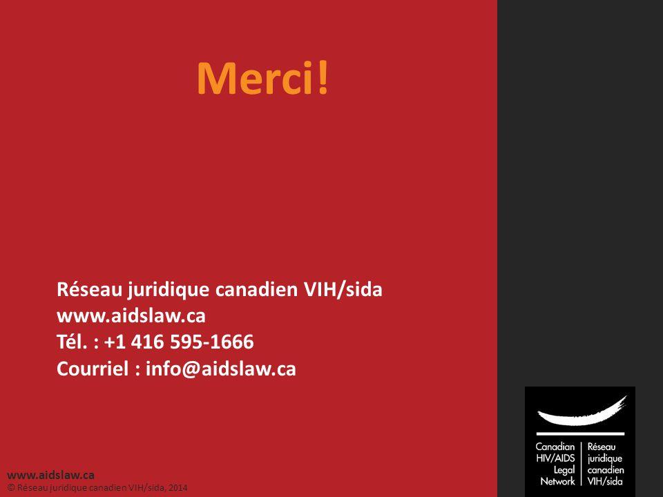 © Réseau juridique canadien VIH/sida, 2014 www.aidslaw.ca Merci! Réseau juridique canadien VIH/sida www.aidslaw.ca Tél. : +1 416 595-1666 Courriel : i