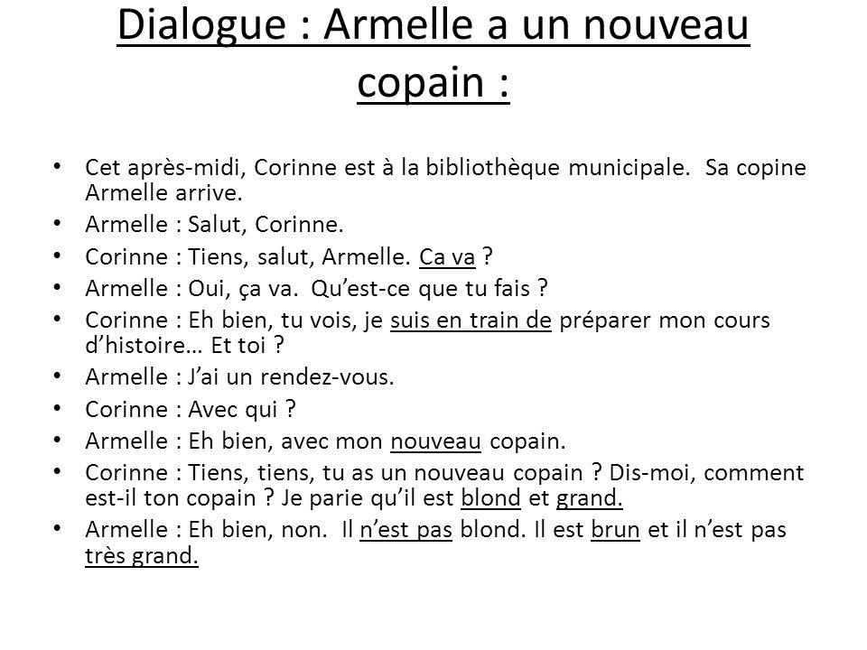 Dialogue : Armelle a un nouveau copain : Cet après-midi, Corinne est à la bibliothèque municipale. Sa copine Armelle arrive. Armelle : Salut, Corinne.