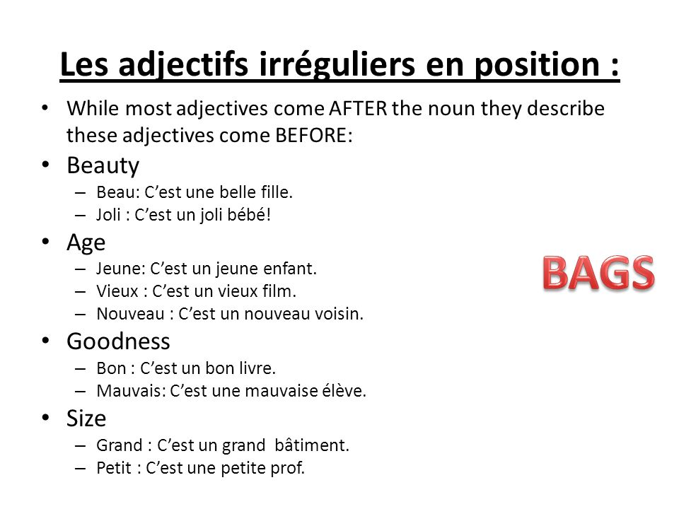 Les adjectifs irréguliers en position : While most adjectives come AFTER the noun they describe these adjectives come BEFORE: Beauty – Beau: C'est une belle fille.