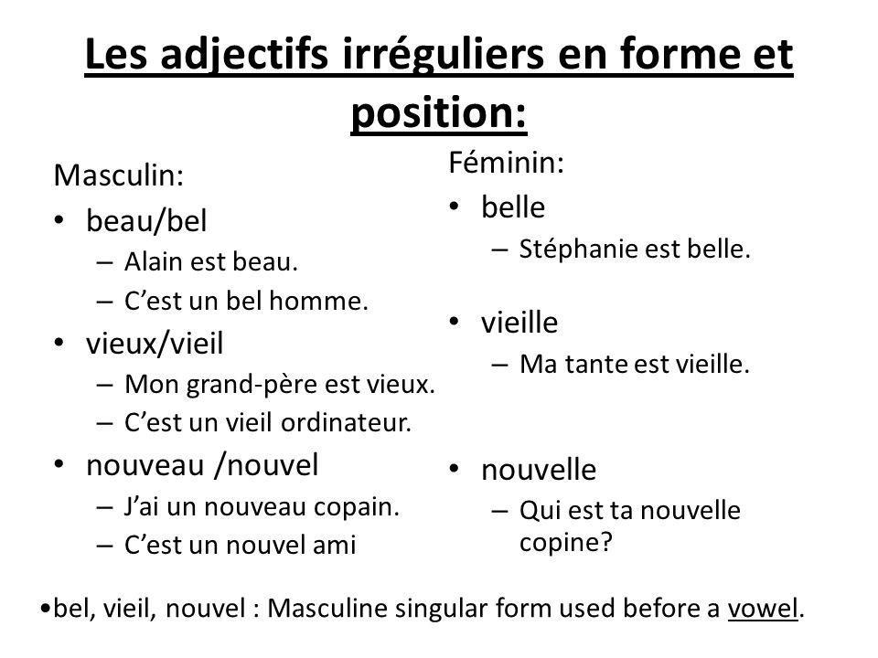 Les adjectifs irréguliers en forme et position: Masculin: beau/bel – Alain est beau. – C'est un bel homme. vieux/vieil – Mon grand-père est vieux. – C