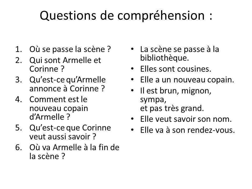 Questions de compréhension : 1.Où se passe la scène ? 2.Qui sont Armelle et Corinne ? 3.Qu'est-ce qu'Armelle annonce à Corinne ? 4.Comment est le nouv