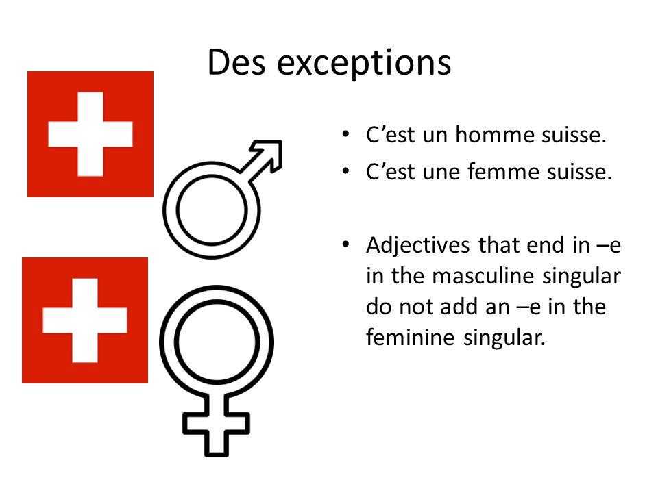 Des exceptions C'est un homme suisse. C'est une femme suisse. Adjectives that end in –e in the masculine singular do not add an –e in the feminine sin