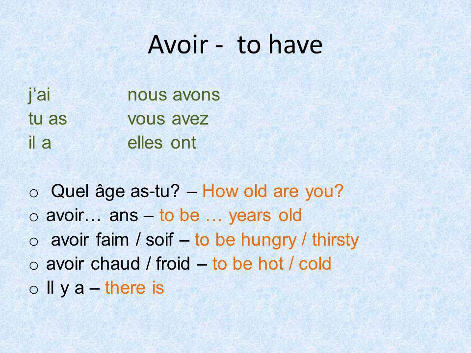 Avoir - to have j'ai nous avons tu as vous avez il a elles ont o Quel âge as-tu? – How old are you? o avoir… ans – to be … years old o avoir faim / so