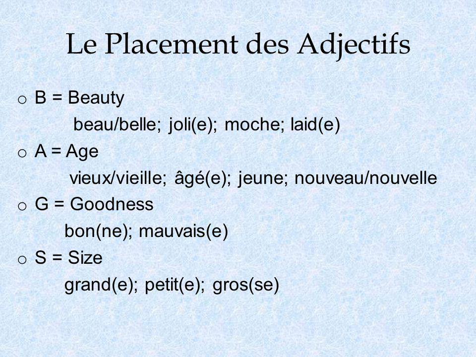 Le Placement des Adjectifs o B = Beauty beau/belle; joli(e); moche; laid(e) o A = Age vieux/vieille; âgé(e); jeune; nouveau/nouvelle o G = Goodness bo