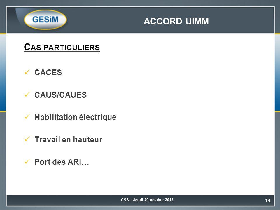 ACCORD UIMM C AS PARTICULIERS CACES CAUS/CAUES Habilitation électrique Travail en hauteur Port des ARI… CSS – Jeudi 25 octobre 2012 14