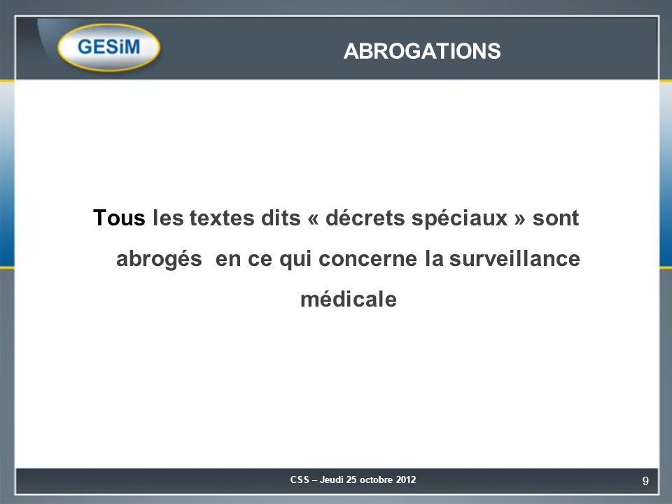 ABROGATIONS Tous les textes dits « décrets spéciaux » sont abrogés en ce qui concerne la surveillance médicale CSS – Jeudi 25 octobre 2012 9