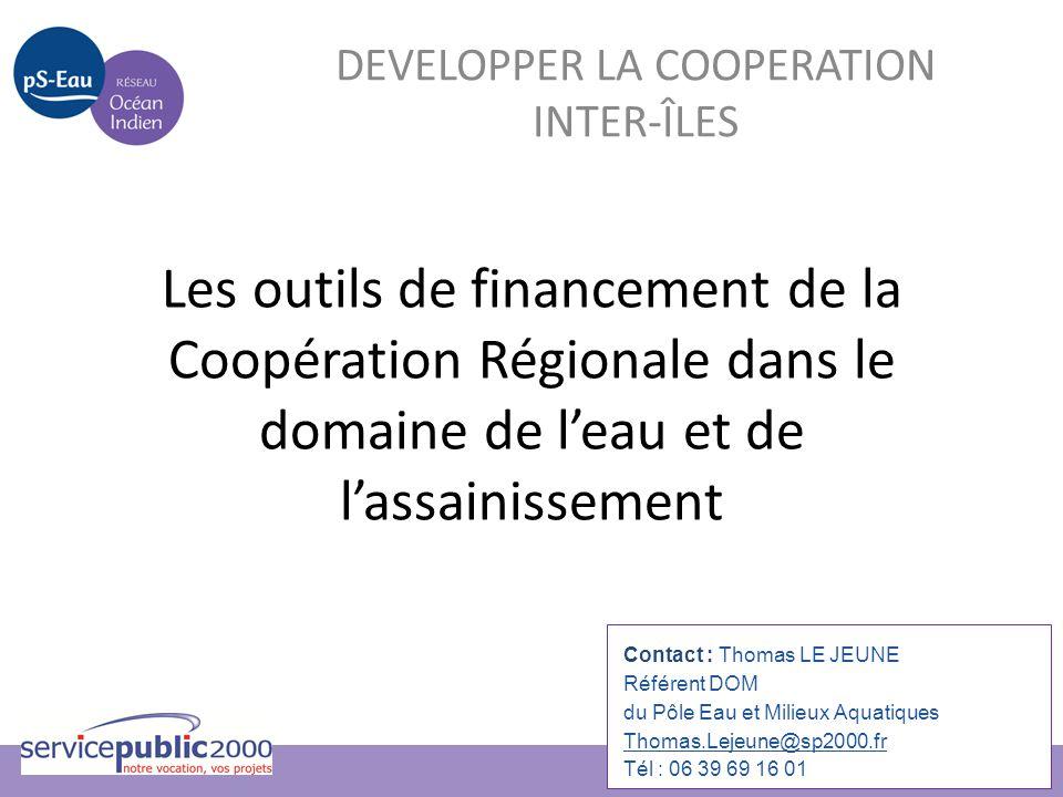 Les outils de financement de la Coopération Régionale dans le domaine de l'eau et de l'assainissement DEVELOPPER LA COOPERATION INTER-ÎLES Contact : T