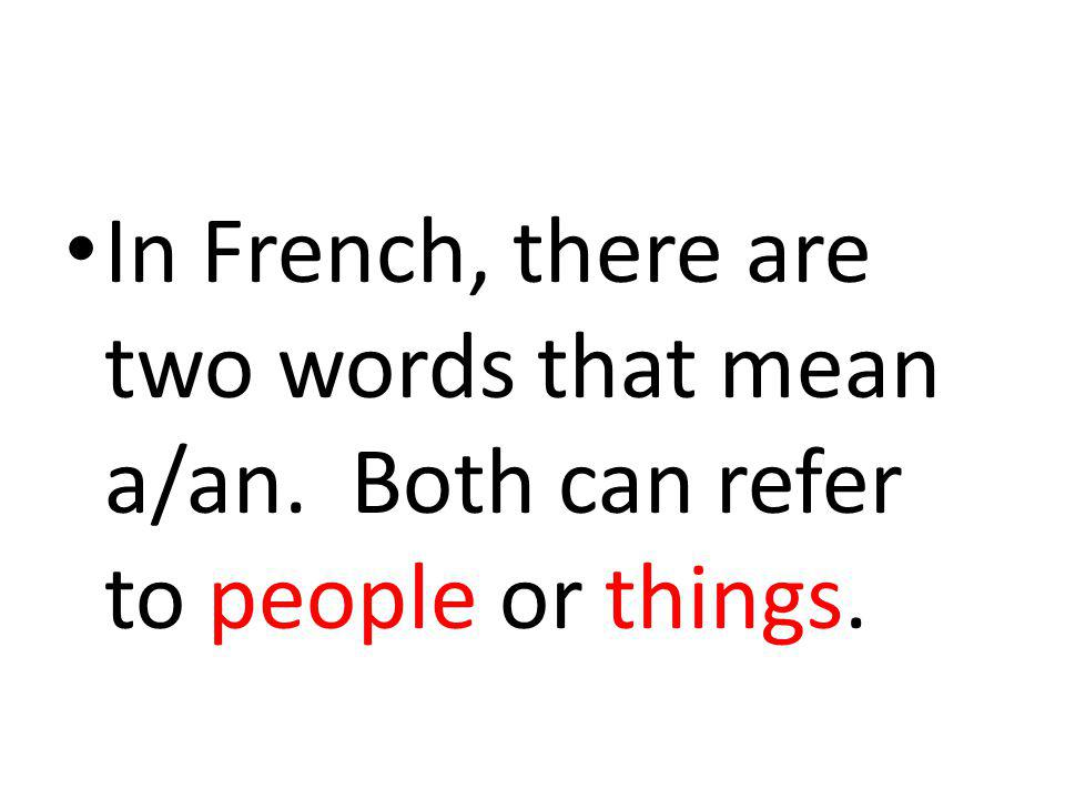 In French, there are two words that mean a/an. Both can refer to people or things.