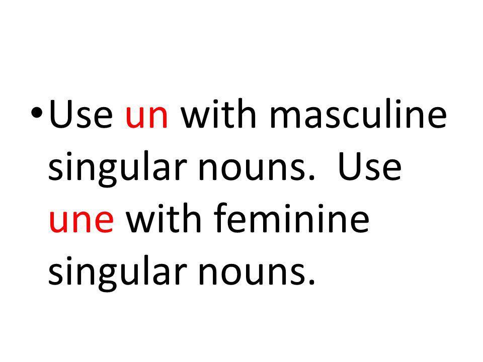 Use un with masculine singular nouns. Use une with feminine singular nouns.