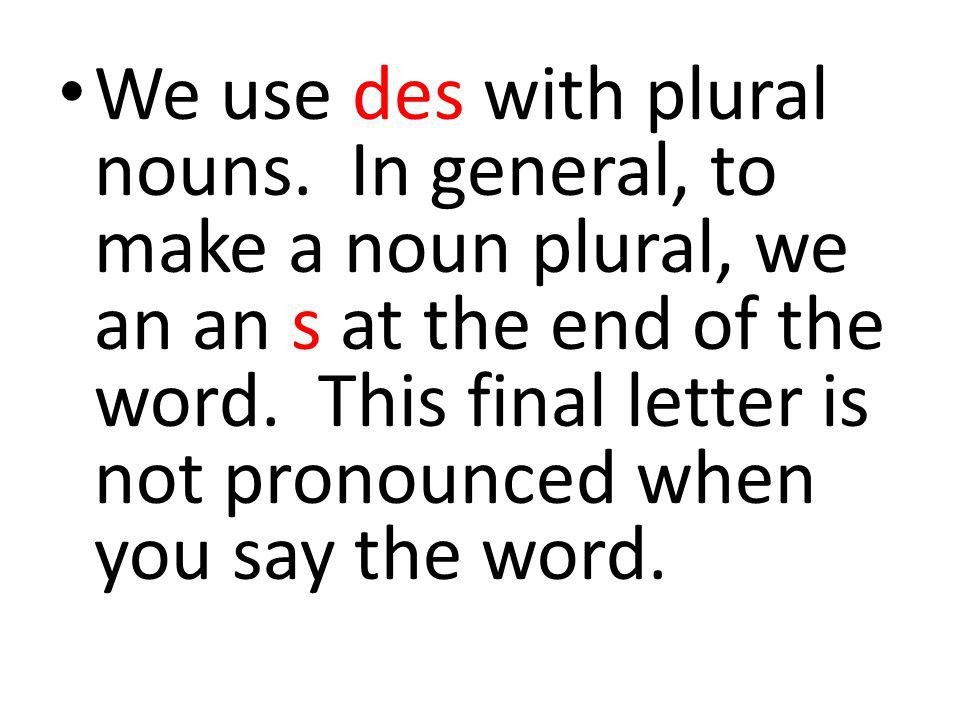 We use des with plural nouns.In general, to make a noun plural, we an an s at the end of the word.