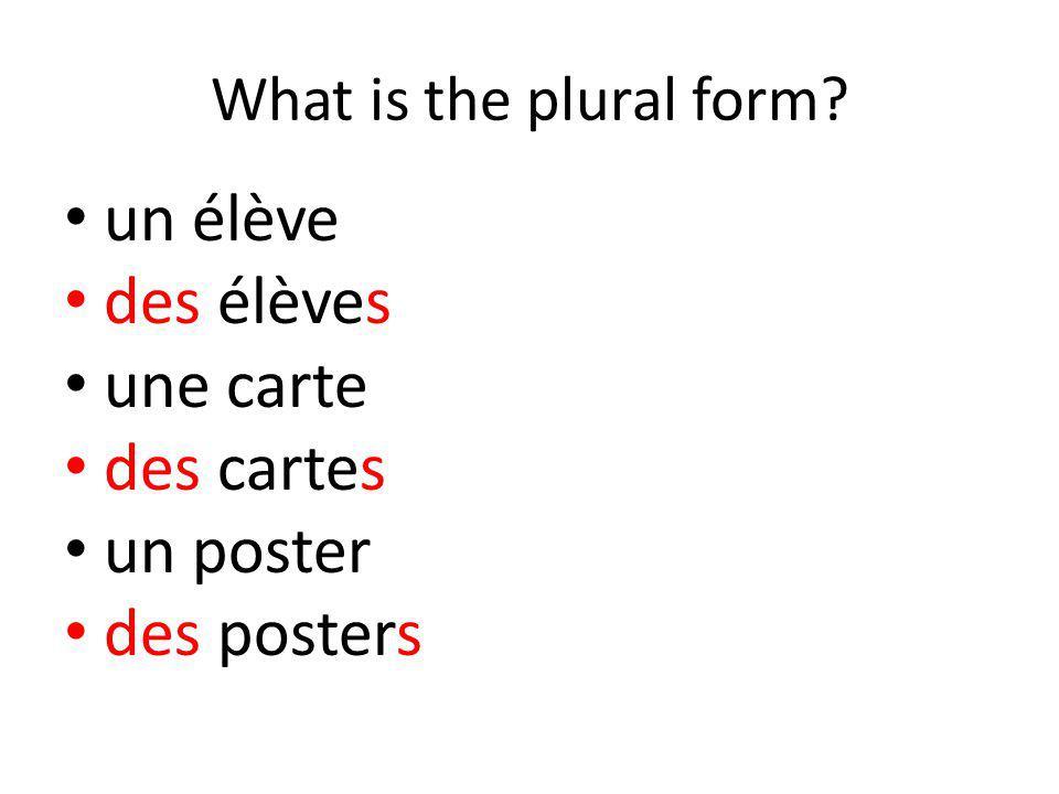 What is the plural form? un élève des élèves une carte des cartes un poster des posters