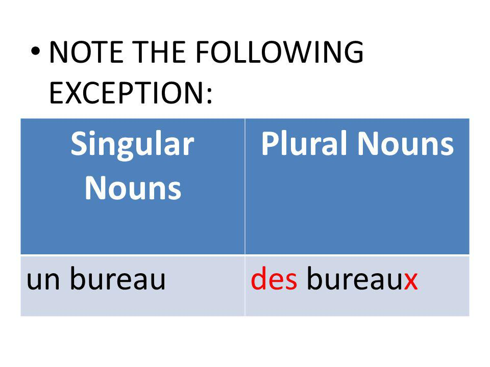 Singular Nouns Plural Nouns un bureaudes bureaux NOTE THE FOLLOWING EXCEPTION: