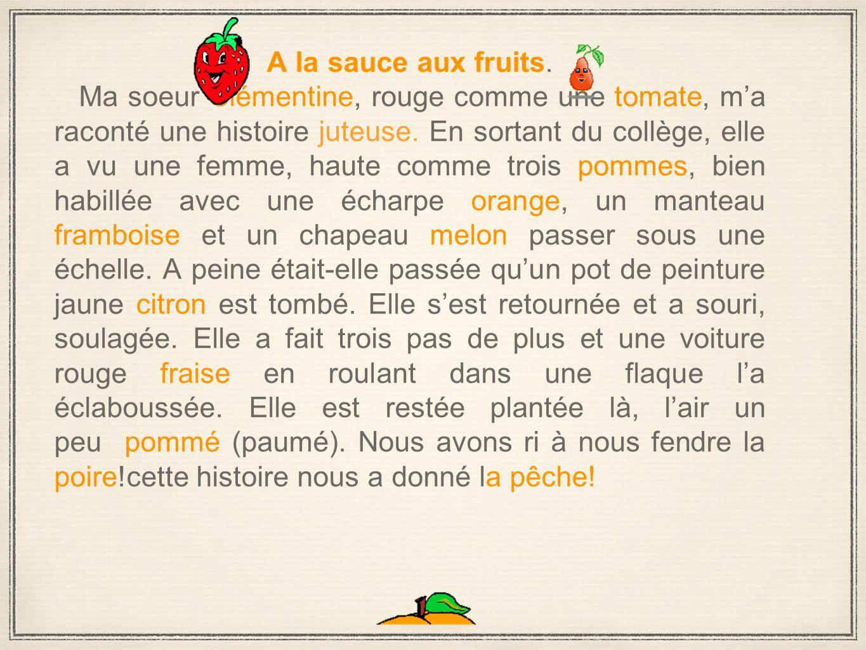 A la sauce aux fruits. Ma soeur Clémentine, rouge comme une tomate, m'a raconté une histoire juteuse. En sortant du collège, elle a vu une femme, haut