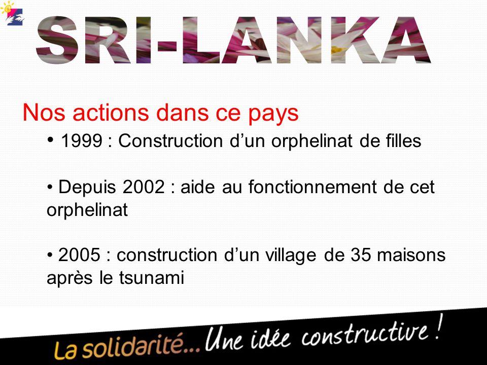 Nos actions dans ce pays 1999 : Construction d'un orphelinat de filles Depuis 2002 : aide au fonctionnement de cet orphelinat 2005 : construction d'un village de 35 maisons après le tsunami