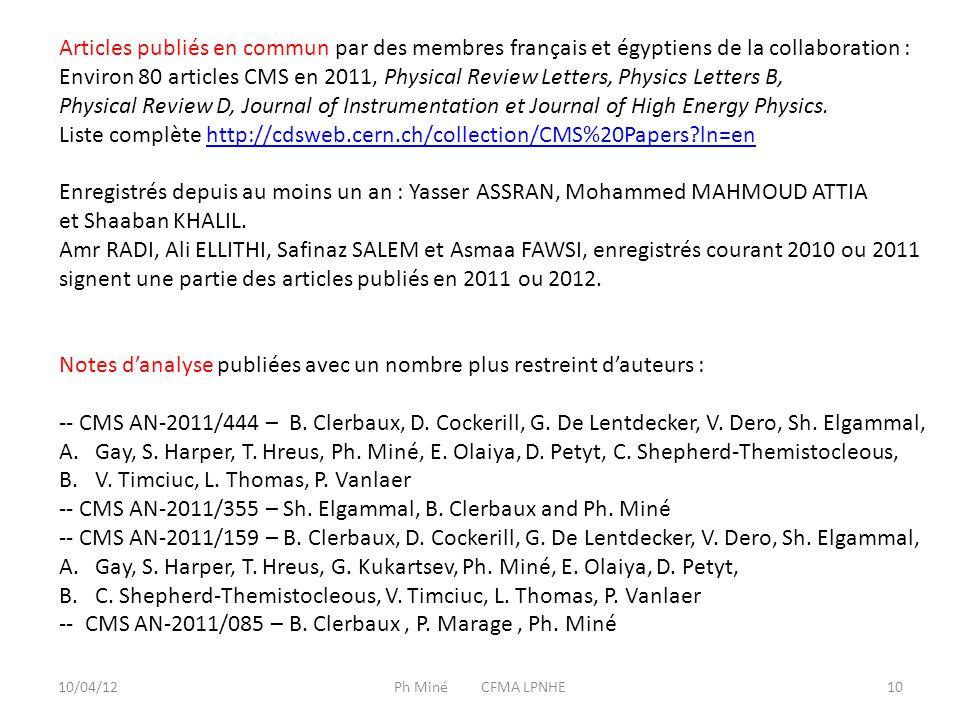 10/04/12Ph Miné CFMA LPNHE10 Articles publiés en commun par des membres français et égyptiens de la collaboration : Environ 80 articles CMS en 2011, Physical Review Letters, Physics Letters B, Physical Review D, Journal of Instrumentation et Journal of High Energy Physics.