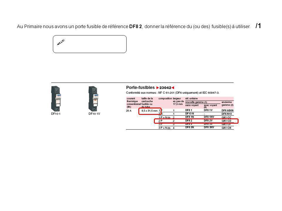  Au Primaire nous avons un porte fusible de référence DF8 2, donner la référence du (ou des) fusible(s) à utiliser. /1