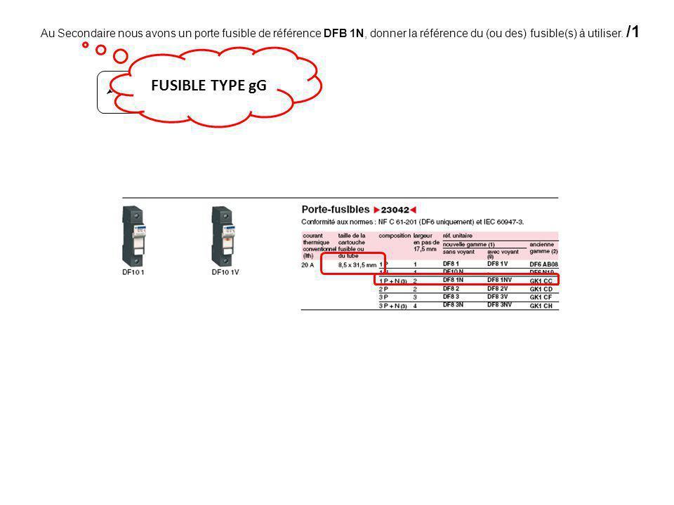  Au Secondaire nous avons un porte fusible de référence DFB 1N, donner la référence du (ou des) fusible(s) à utiliser. /1 FUSIBLE TYPE gG