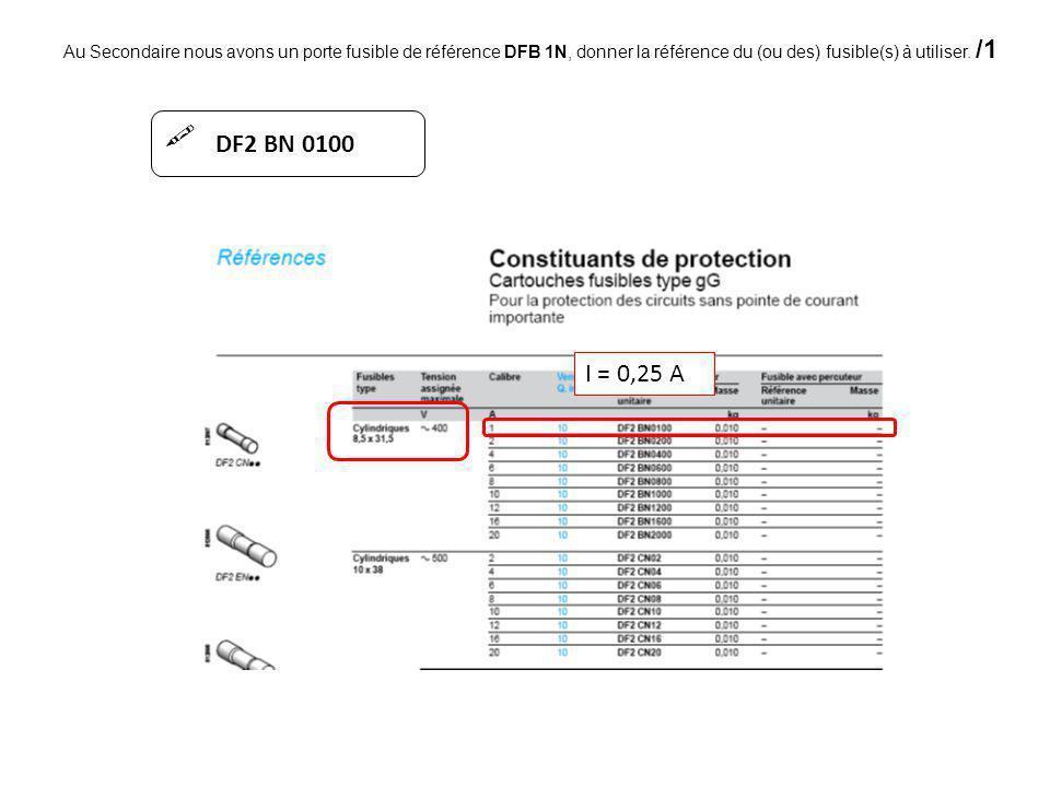 Au Secondaire nous avons un porte fusible de référence DFB 1N, donner la référence du (ou des) fusible(s) à utiliser. /1 I = 0,25 A DF2 BN 0100