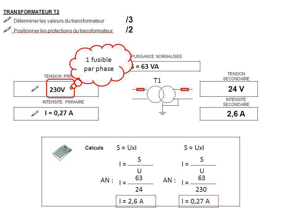 TRANSFORMATEUR T3  Déterminer les valeurs du transformateur /3  Positionner les protections du transformateur /2 PUISSANCE NORMALISEE  TENSION PRIMAIRE TENSION SECONDAIRE  48 V INTENSITE PRIMAIRE INTENSITE SECONDAIRE  T1 Calculs S = UxI 2 A S = 48 x 2 S = 96 VA
