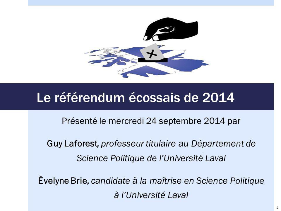 Le référendum écossais de 2014 Présenté le mercredi 24 septembre 2014 par Guy Laforest, professeur titulaire au Département de Science Politique de l'Université Laval Èvelyne Brie, candidate à la maîtrise en Science Politique à l'Université Laval 1