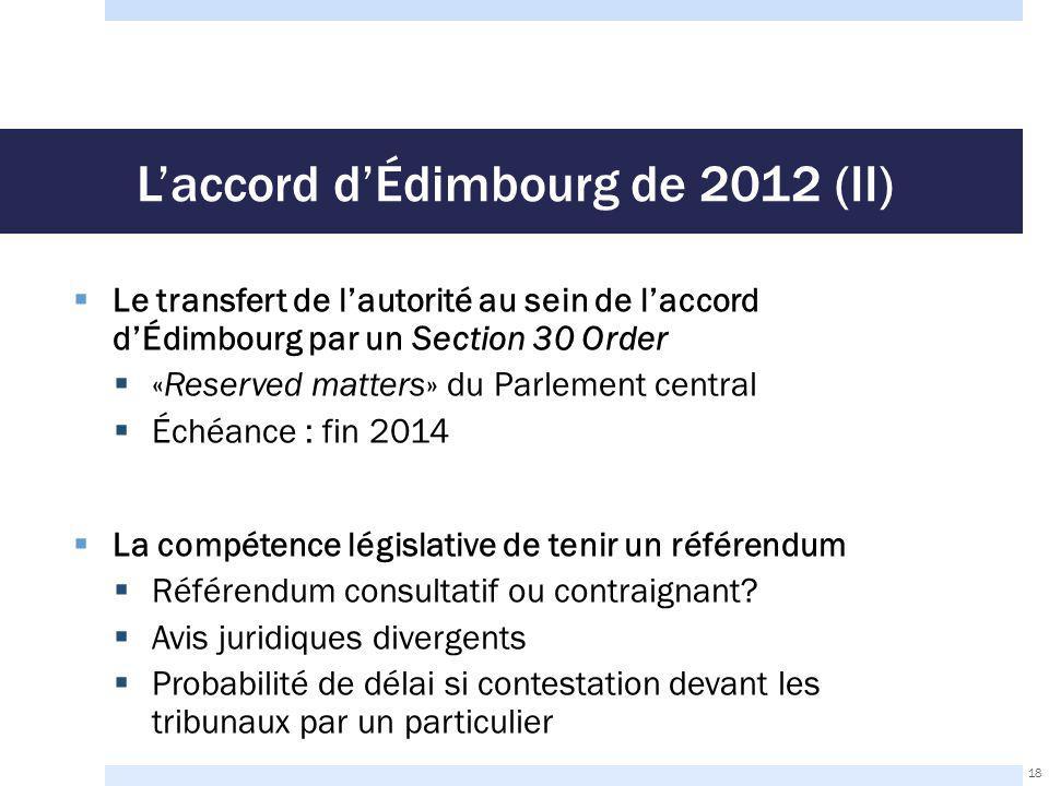 L'accord d'Édimbourg de 2012 (II)  Le transfert de l'autorité au sein de l'accord d'Édimbourg par un Section 30 Order  «Reserved matters» du Parlement central  Échéance : fin 2014  La compétence législative de tenir un référendum  Référendum consultatif ou contraignant.