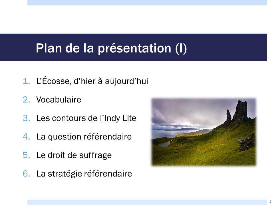 Plan de la présentation (I) 1.L'Écosse, d'hier à aujourd'hui 2.Vocabulaire 3.Les contours de l'Indy Lite 4.La question référendaire 5.Le droit de suffrage 6.La stratégie référendaire 2