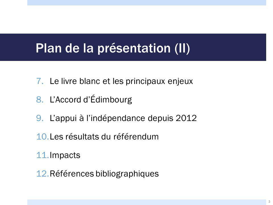 Plan de la présentation (II) 7.Le livre blanc et les principaux enjeux 8.L'Accord d'Édimbourg 9.L'appui à l'indépendance depuis 2012 10.Les résultats du référendum 11.Impacts 12.Références bibliographiques 3