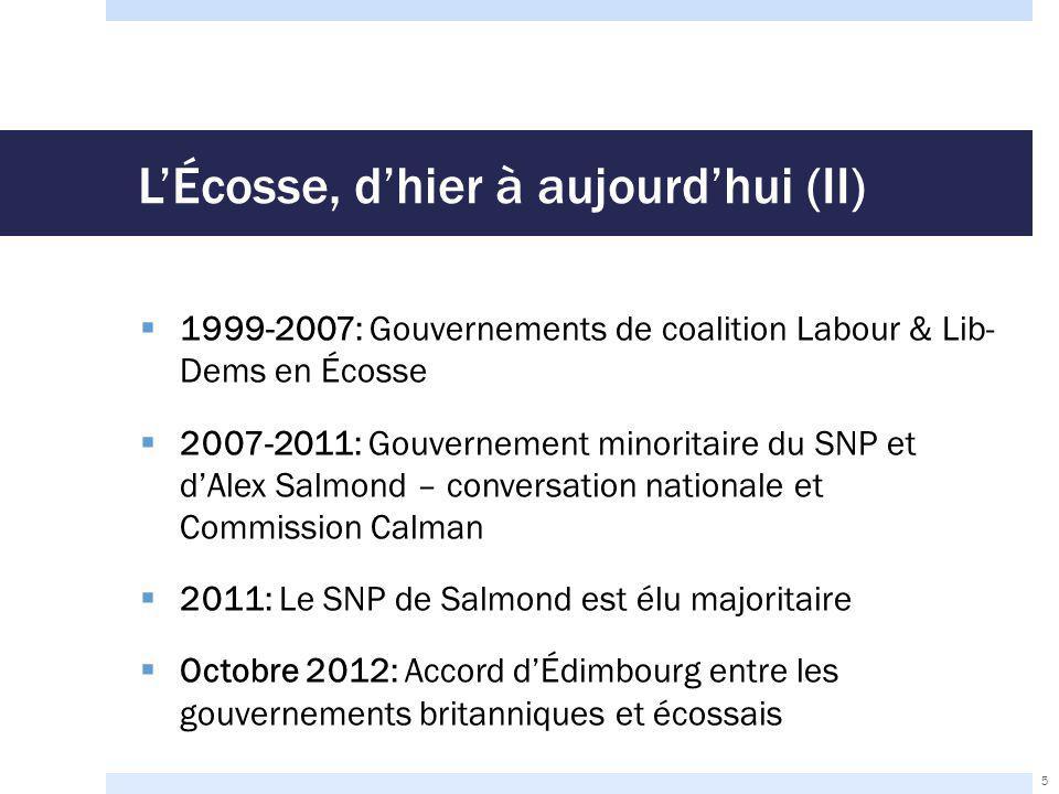 L'Écosse, d'hier à aujourd'hui (II)  1999-2007: Gouvernements de coalition Labour & Lib- Dems en Écosse  2007-2011: Gouvernement minoritaire du SNP et d'Alex Salmond – conversation nationale et Commission Calman  2011: Le SNP de Salmond est élu majoritaire  Octobre 2012: Accord d'Édimbourg entre les gouvernements britanniques et écossais 5