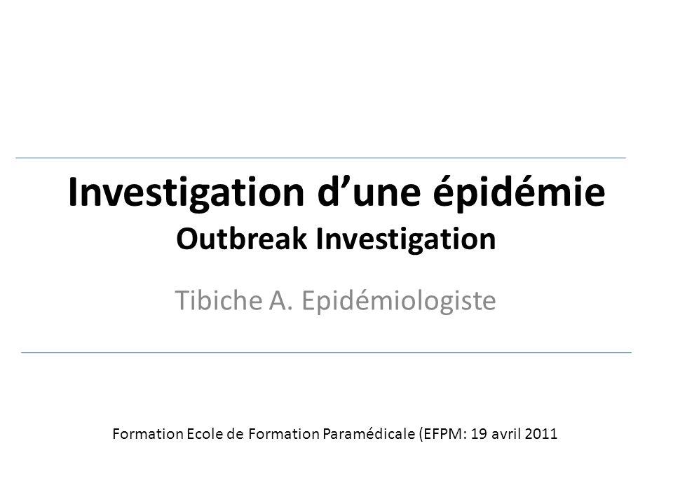 Investigation d'une épidémie Outbreak Investigation Tibiche A. Epidémiologiste Formation Ecole de Formation Paramédicale (EFPM: 19 avril 2011