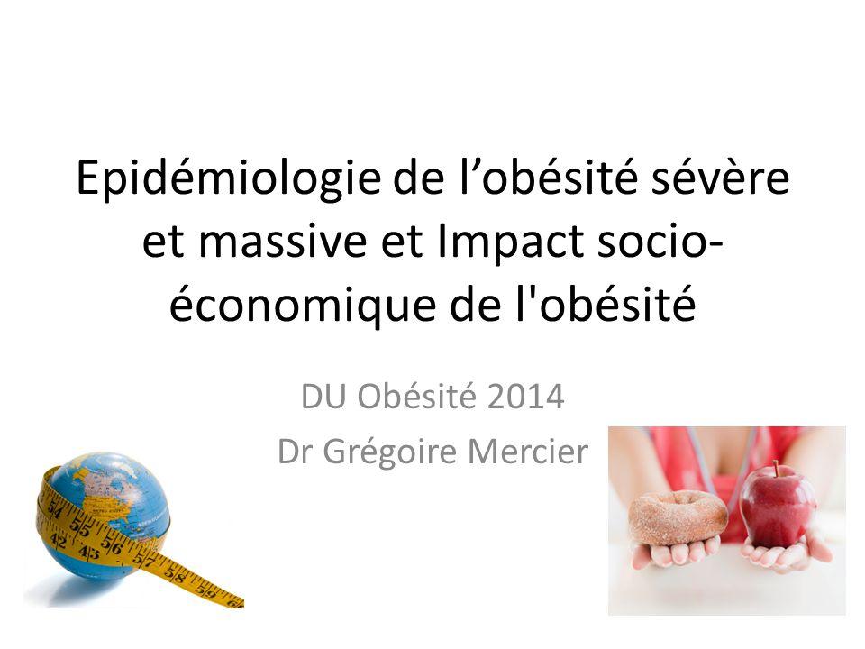 Epidémiologie de l'obésité sévère et massive et Impact socio- économique de l'obésité DU Obésité 2014 Dr Grégoire Mercier
