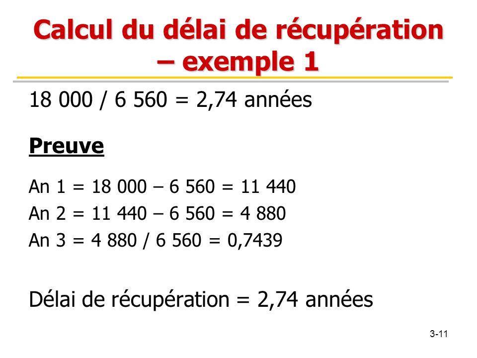 Calcul du délai de récupération – exemple 1 18 000 / 6 560 = 2,74 années Preuve An 1 = 18 000 – 6 560 = 11 440 An 2 = 11 440 – 6 560 = 4 880 An 3 = 4