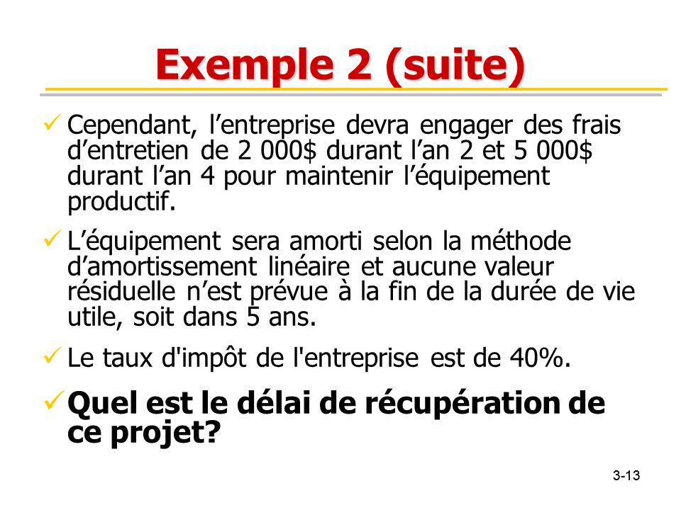3-13 Exemple 2 (suite) Cependant, l'entreprise devra engager des frais d'entretien de 2 000$ durant l'an 2 et 5 000$ durant l'an 4 pour maintenir l'éq