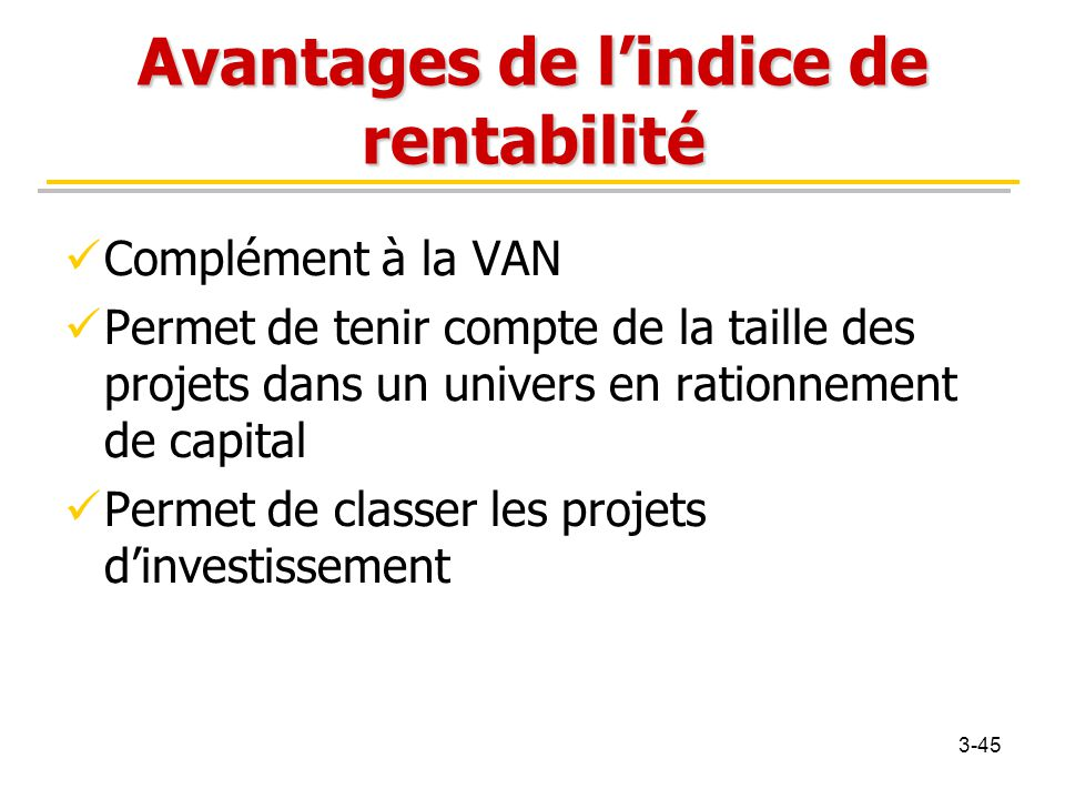 Avantages de l'indice de rentabilité Complément à la VAN Permet de tenir compte de la taille des projets dans un univers en rationnement de capital Pe