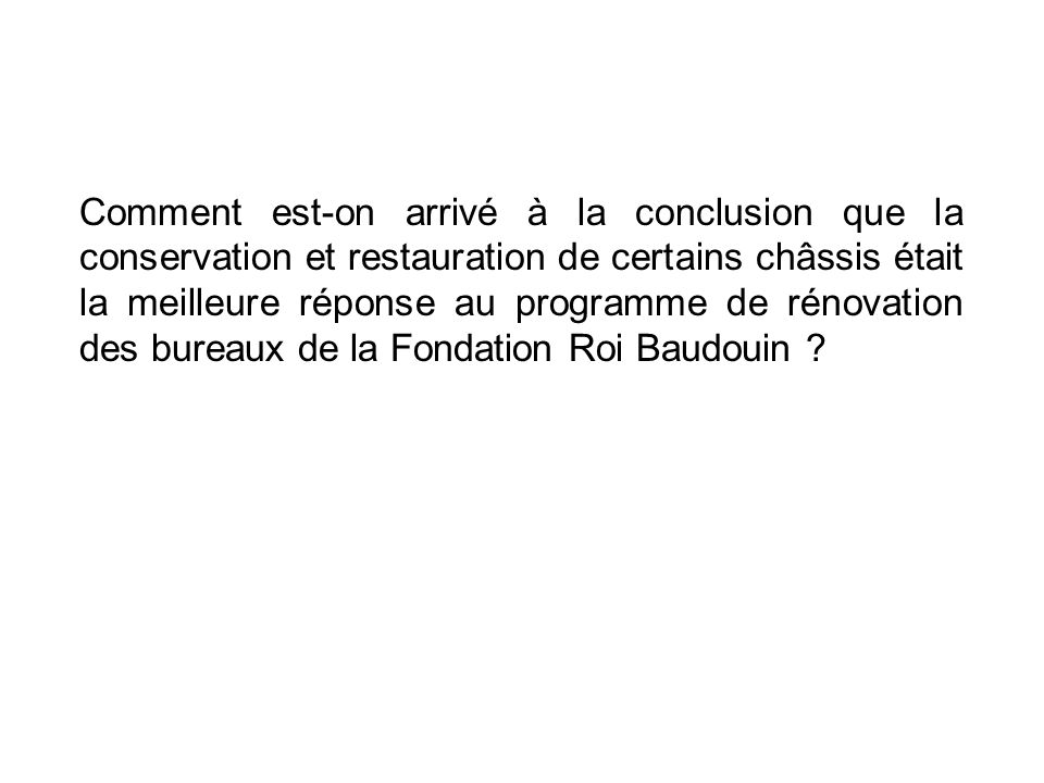 Comment est-on arrivé à la conclusion que la conservation et restauration de certains châssis était la meilleure réponse au programme de rénovation des bureaux de la Fondation Roi Baudouin .