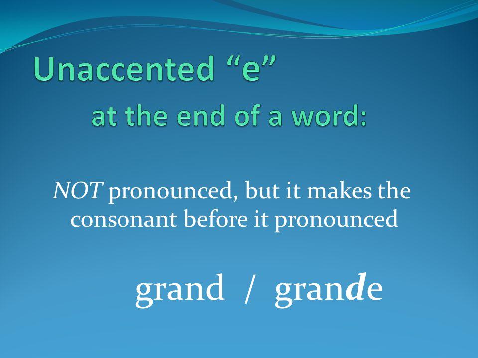 grand / gran d e NOT pronounced, but it makes the consonant before it pronounced