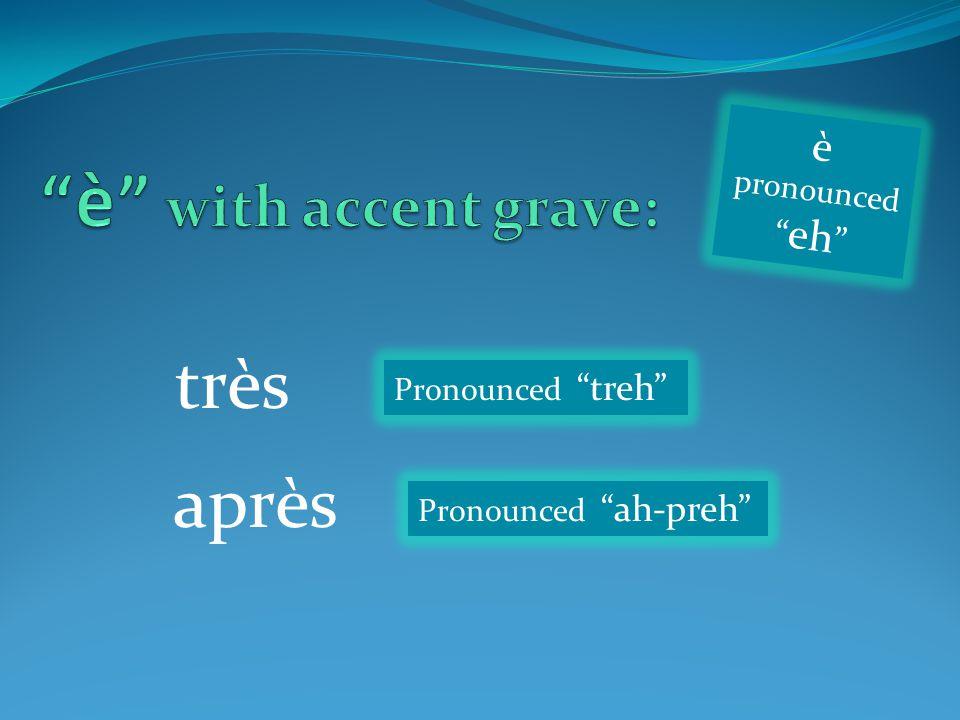 "très après Pronounced ""treh"" Pronounced ""ah-preh"" è pronounced "" eh """