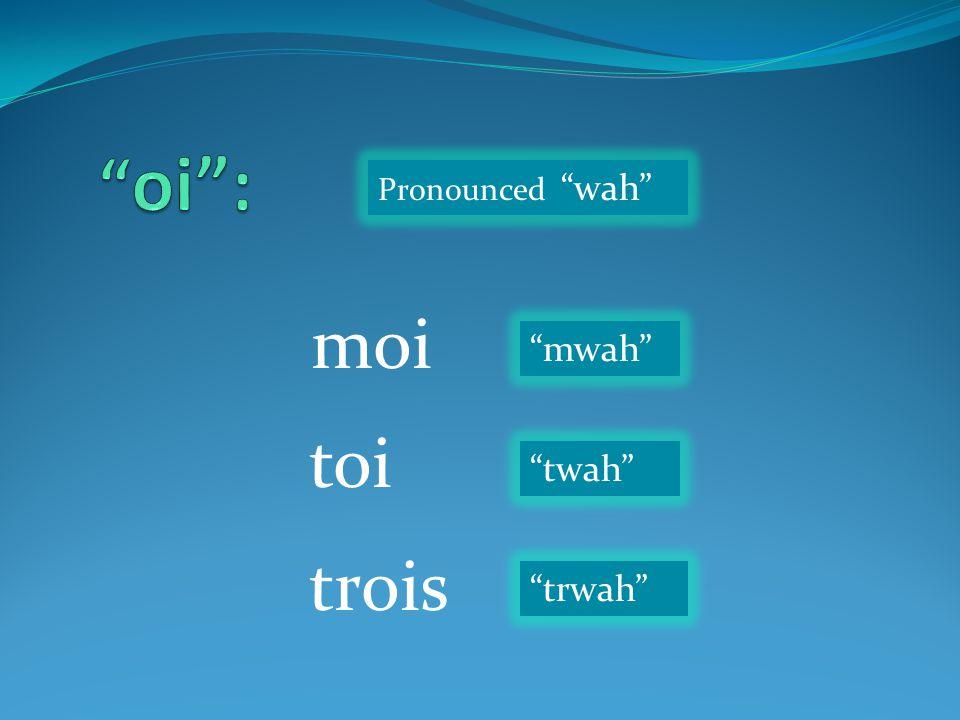"""moi toi trois Pronounced """"wah"""" """"mwah"""" """"twah"""" """"trwah"""""""