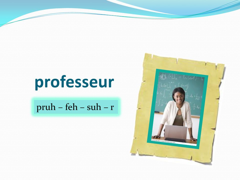 professeur pruh – feh – suh – r