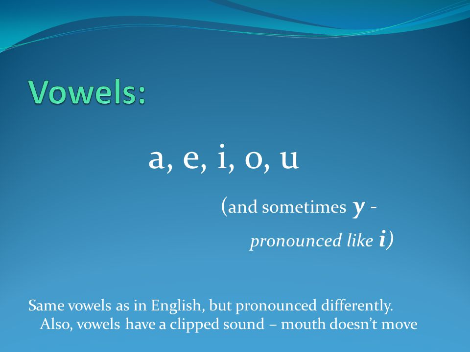 a, e, i, o, u ( and sometimes y - pronounced like i ) Same vowels as in English, but pronounced differently.