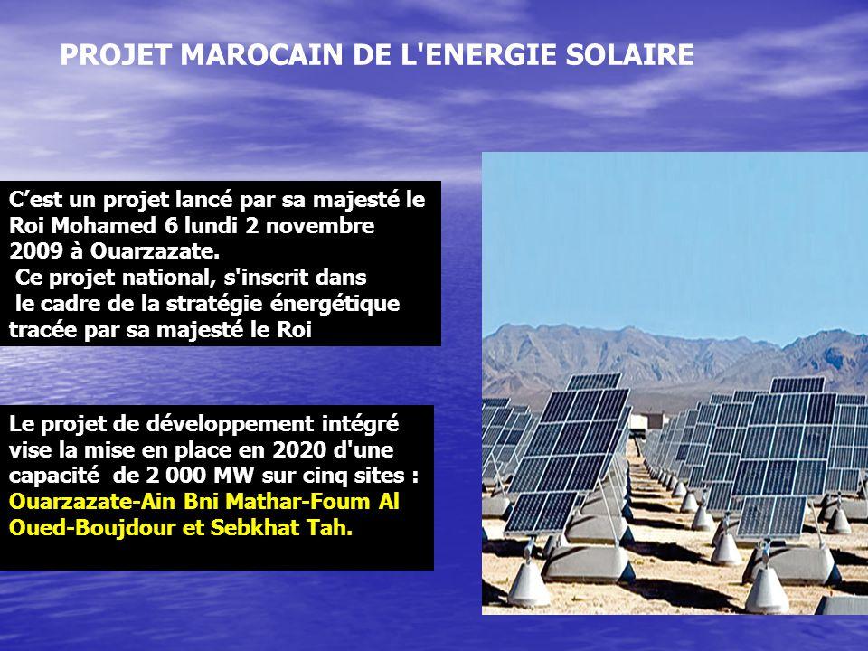 PROJET MAROCAIN DE L'ENERGIE SOLAIRE C'est un projet lancé par sa majesté le Roi Mohamed 6 lundi 2 novembre 2009 à Ouarzazate. Ce projet national, s'i