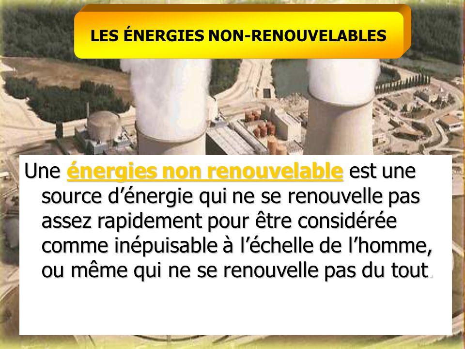 LES ÉNERGIES NON-RENOUVELABLES Une énergies non renouvelable est une source d'énergie qui ne se renouvelle pas assez rapidement pour être considérée c