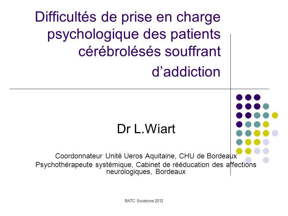 RATC Soustons 2012 Difficultés de prise en charge psychologique des patients cérébrolésés souffrant d'addiction Dr L.Wiart Coordonnateur Unité Ueros A