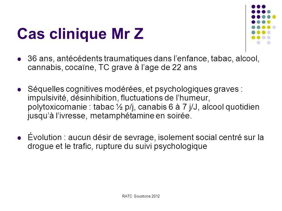 RATC Soustons 2012 Cas clinique Mr Z 36 ans, antécédents traumatiques dans l'enfance, tabac, alcool, cannabis, cocaïne, TC grave à l'age de 22 ans Séq