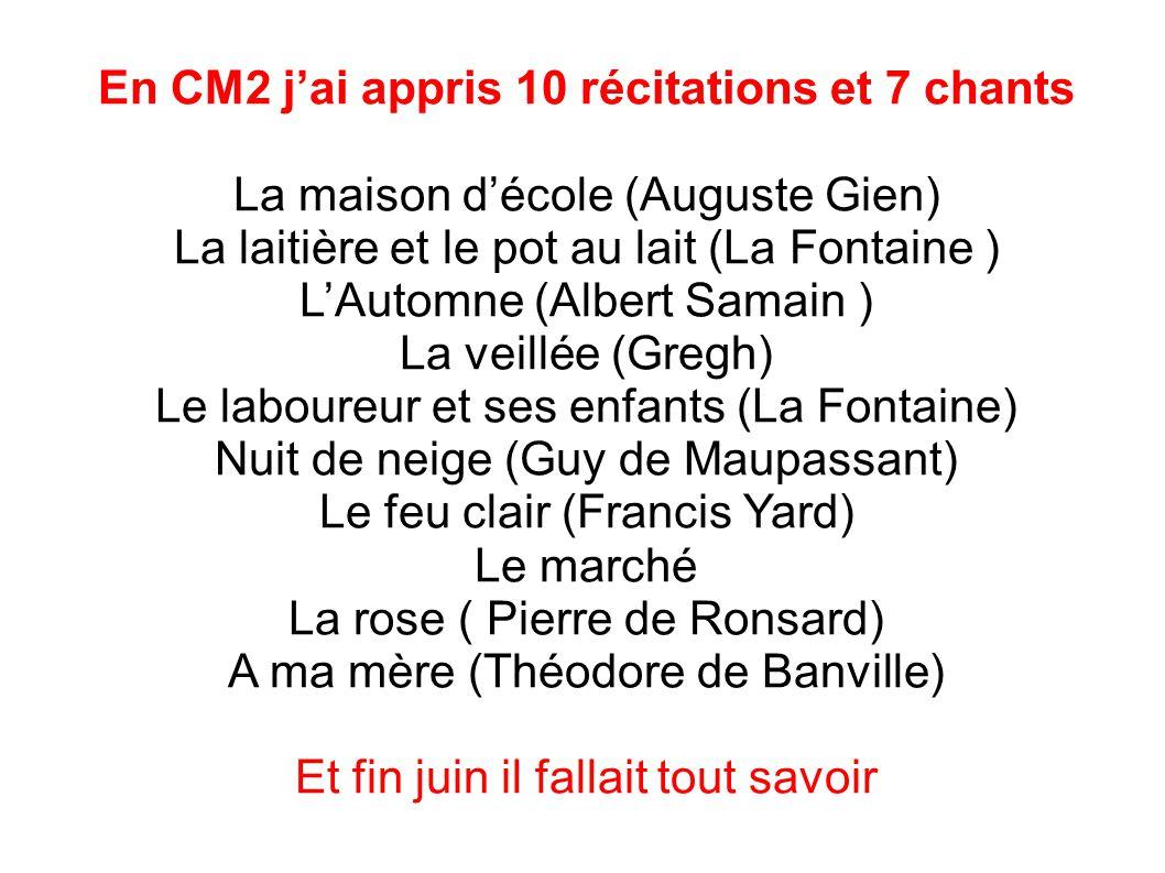En CM2 j'ai appris 10 récitations et 7 chants La maison d'école (Auguste Gien) La laitière et le pot au lait (La Fontaine ) L'Automne (Albert Samain )