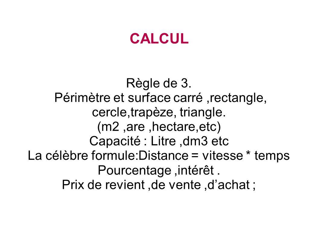 CALCUL Règle de 3. Périmètre et surface carré,rectangle, cercle,trapèze, triangle. (m2,are,hectare,etc) Capacité : Litre,dm3 etc La célèbre formule:Di